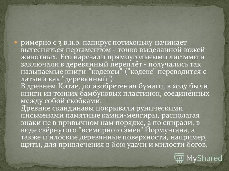 примерно с 3 в.н.э. папирус потихоньку начинает вытесняться пергаментом - тонко выделанной кожей животных. Его нарезали прямоугольными листами и заключали в деревянный переплёт - получались так называемые книги-