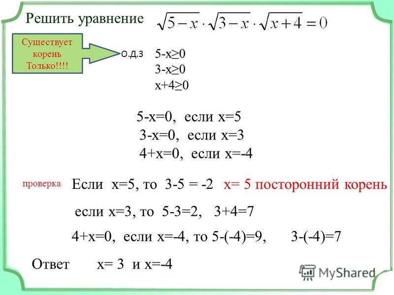 Решить уравнение Существует корень Только!!!! 5-x0 3-x0 x+40 О.Д.З 5-х=0, если х=5 3-х=0, если х=3 4+х=0, если х=-4 проверка Если х=5, то 3-5 = -2 х= 5 посторонний корень если х=3, то 5-3=2, 3+4=7 4+х=0, если х=-4, то 5-(-4)=9, 3-(-4)=7 Ответ х= 3 и