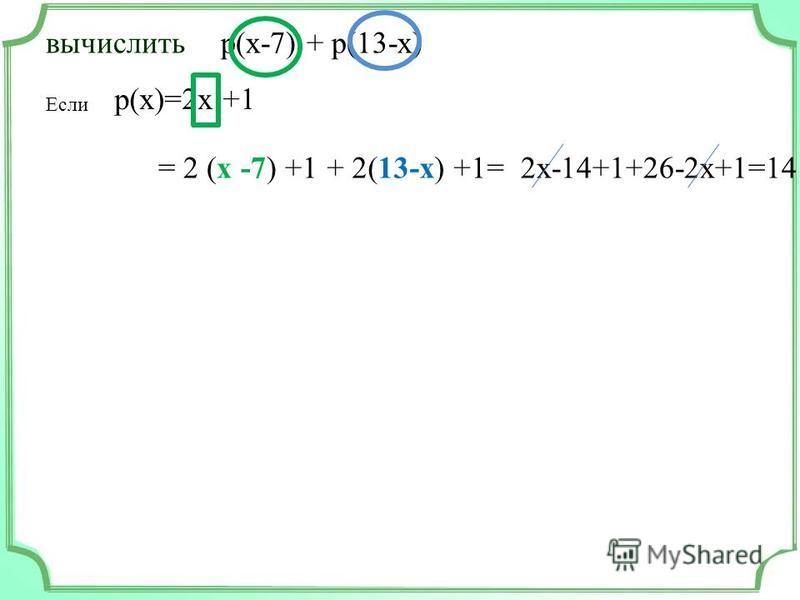 вычислить Если p(x-7) + p(13-x) p(x)=2x +1 = 2 (x -7) +1+ 2(13-x) +1=2x-14+1+26-2x+1=14