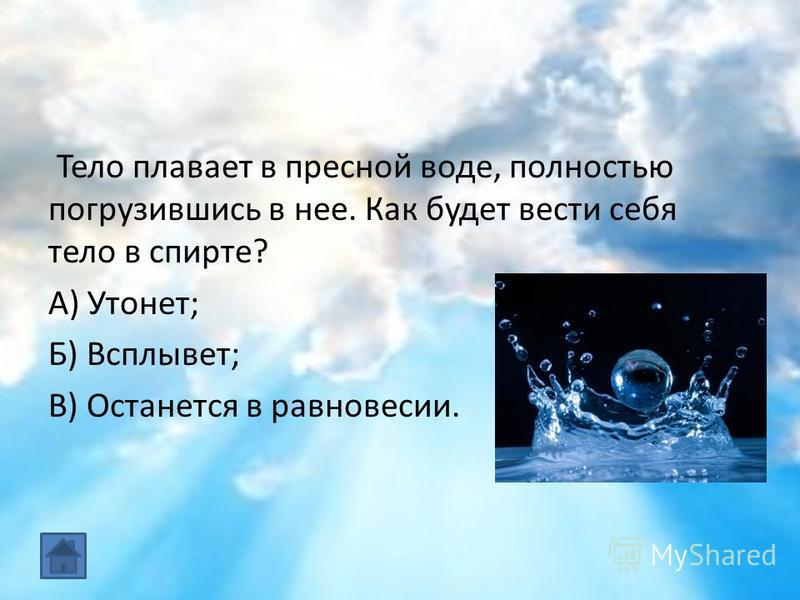 Тело плавает в пресной воде, полностью погрузившись в нее. Как будет вести себя тело в спирте? А) Утонет; Б) Всплывет; В) Останется в равновесии.