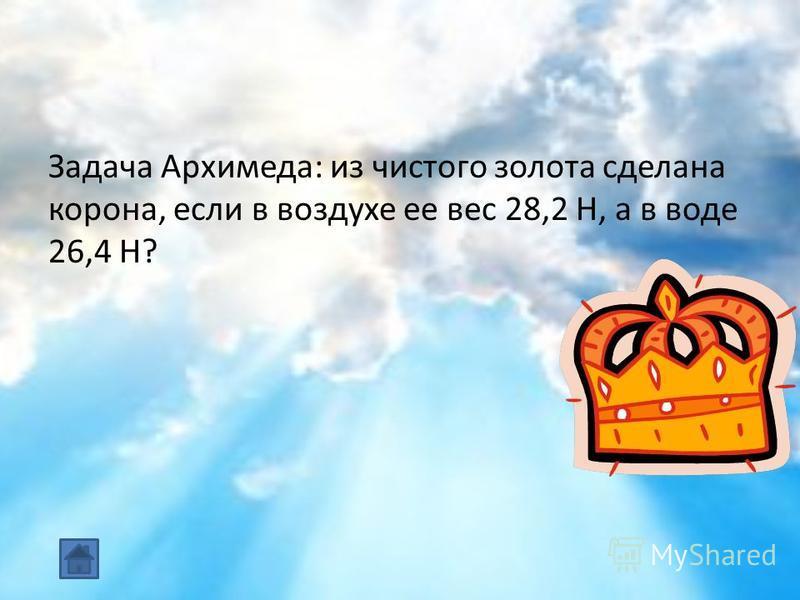 Задача Архимеда: из чистого золота сделана корона, если в воздухе ее вес 28,2 Н, а в воде 26,4 Н?