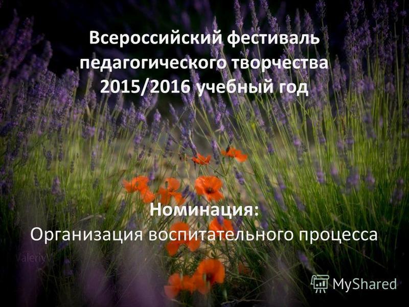Всероссийский фестиваль педагогического творчества 2015/2016 учебный год Номинация: Организация воспитательного процесса