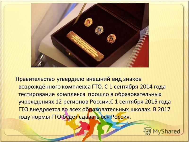Правительство утвердило внешний вид знаков возрождённого комплекса ГТО. С 1 сентября 2014 года тестирование комплекса прошло в образовательных учреждениях 12 регионов России.С 1 сентября 2015 года ГТО внедряется во всех образовательных школах. В 2017