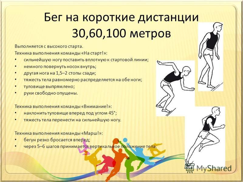 Бег на короткие дистанции 30,60,100 метров Выполняется с высокого старта. Техника выполнения команды «На старт!»: сильнейшую ногу поставить вплотную к стартовой линии; немного повернуть носок внутрь; другая нога на 1,5–2 стопы сзади; тяжесть тела рав