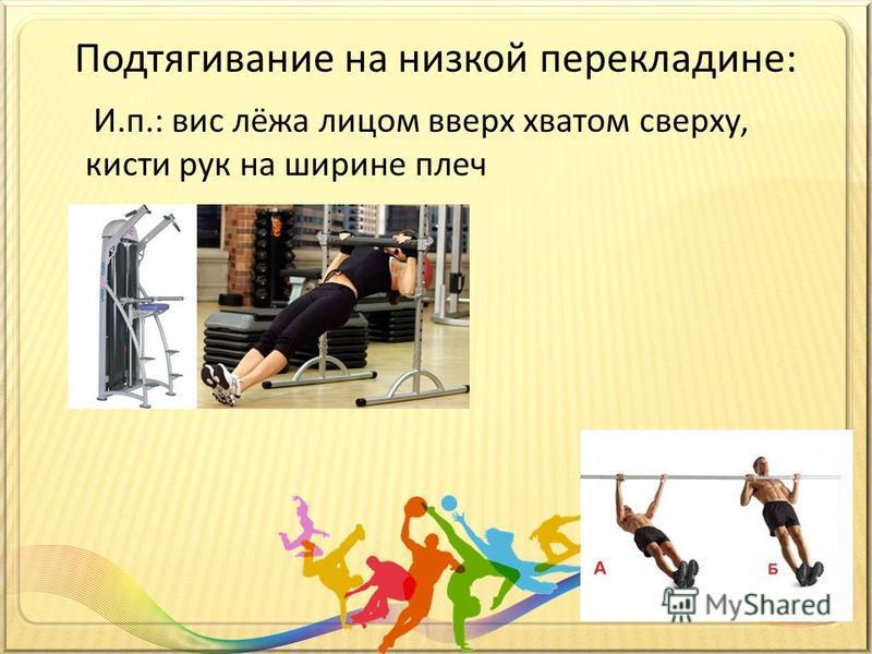 Подтягивание на низкой перекладине: И.п.: вис лёжа лицом вверх хватом сверху, кисти рук на ширине плеч