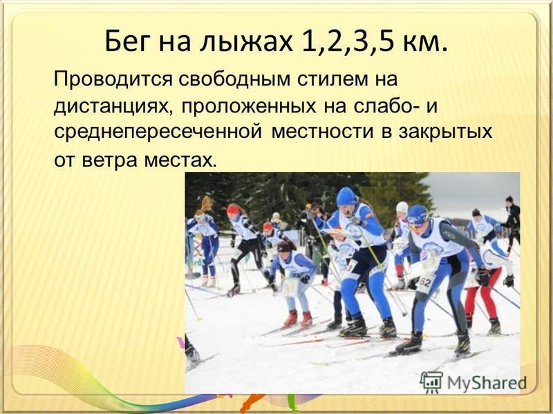 Бег на лыжах 1,2,3,5 км. Проводится свободным стилем на дистанциях, проложенных на слабо- и среднепересеченной местности в закрытых от ветра местах.