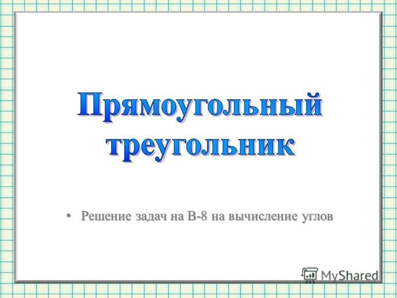 Решение задач на В-8 на вычисление углов Решение задач на В-8 на вычисление углов