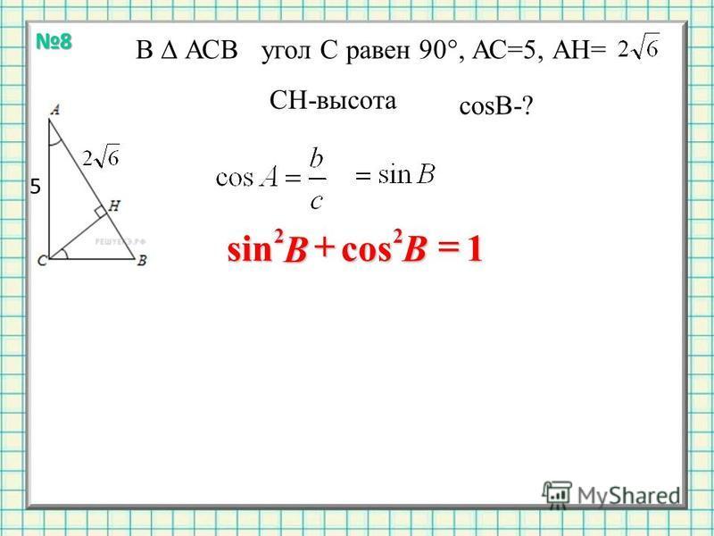В АСВ угол С равен 90°, АС=5, АН= СН-высота cost-? 5 1cossin 22 В В 8