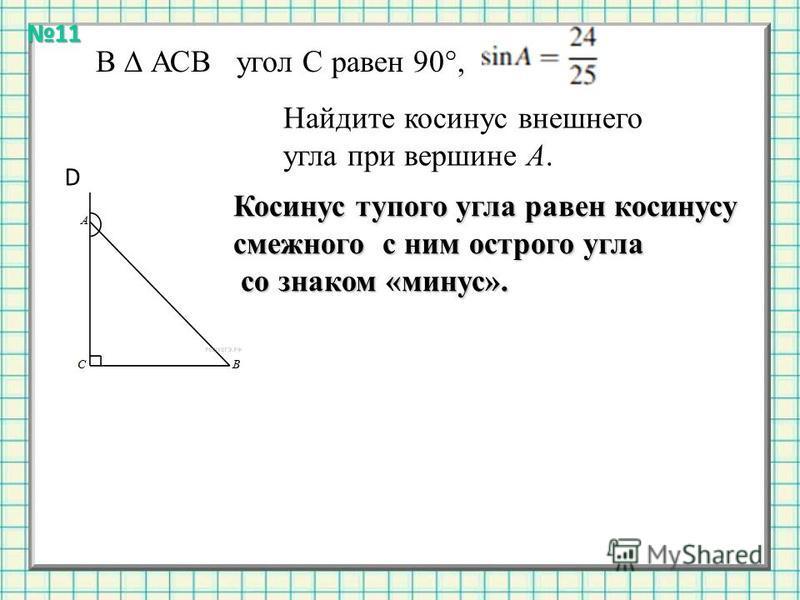 Найдите косинус внешнего угла при вершине A. В АСВ угол С равен 90°, Косинус тупого угла равен косинусу смежного с ним острого угла со знаком «минус». со знаком «минус». D 11