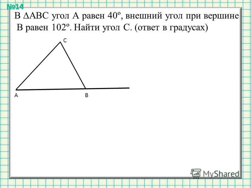 В АВС угол А равен 40º, внешний угол при вершине В равен 102º. Найти угол С. (ответ в градусах) АВ С14