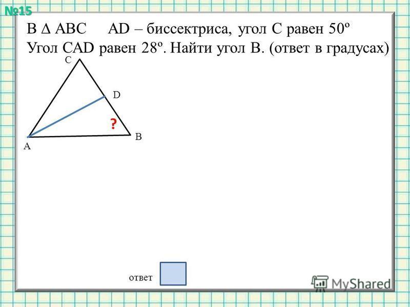 В АВС АD – биссектриса, угол С равен 50º Угол САD равен 28º. Найти угол В. (ответ в градусах) А В С D ? ответ 5015