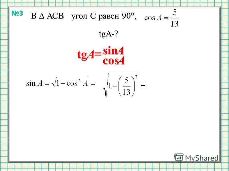 3 В АСВ угол С равен 90°, tgA-? tg A sin Acos A
