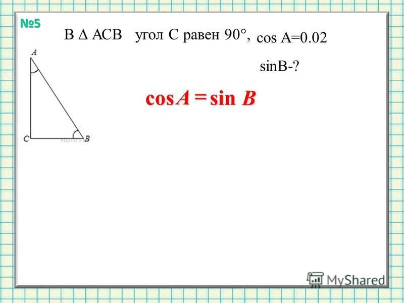 В АСВ угол С равен 90°, cos A=0.02 sinB-? sin cosB A 5