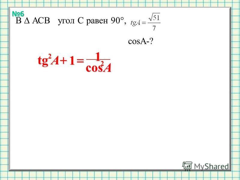 В АСВ угол С равен 90°, cosA-? 1 tg 2 A1cos 2 A 6