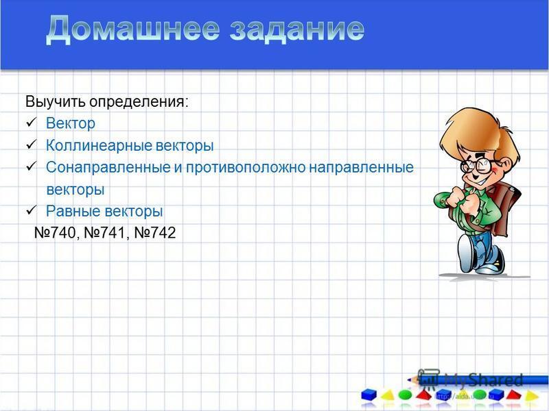 Выучить определения: Вектор Коллинеарные векторы Сонаправленные и противоположно направленные векторы Равные векторы 740, 741, 742