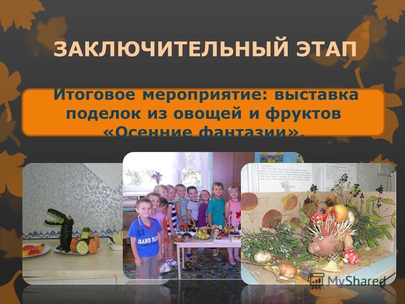 Итоговое мероприятие: выставка поделок из овощей и фруктов «Осенние фантазии». ЗАКЛЮЧИТЕЛЬНЫЙ ЭТАП