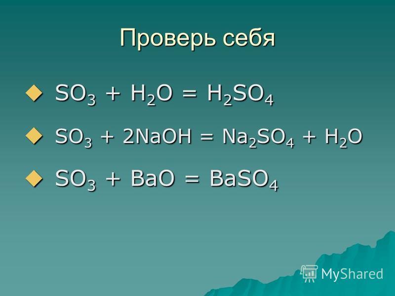 Проверь себя SO 3 + H 2 O = H 2 SO 4 SO 3 + H 2 O = H 2 SO 4 SO 3 + 2NaOH = Na 2 SO 4 + H 2 O SO 3 + 2NaOH = Na 2 SO 4 + H 2 O SO 3 + BaO = BaSO 4 SO 3 + BaO = BaSO 4