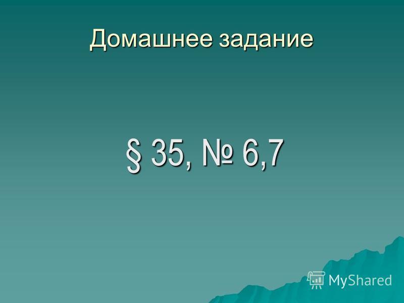 Домашнее задание § 35, 6,7 § 35, 6,7