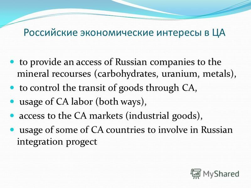 Российские экономические интересы в ЦА to provide an access of Russian companies to the mineral recourses (carbohydrates, uranium, metals), to control the transit of goods through CA, usage of CA labor (both ways), access to the CA markets (industria