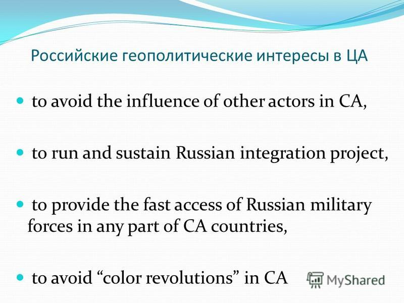 Российские геополитические интересы в ЦА to avoid the influence of other actors in CA, to run and sustain Russian integration project, to provide the fast access of Russian military forces in any part of CA countries, to avoid color revolutions in CA