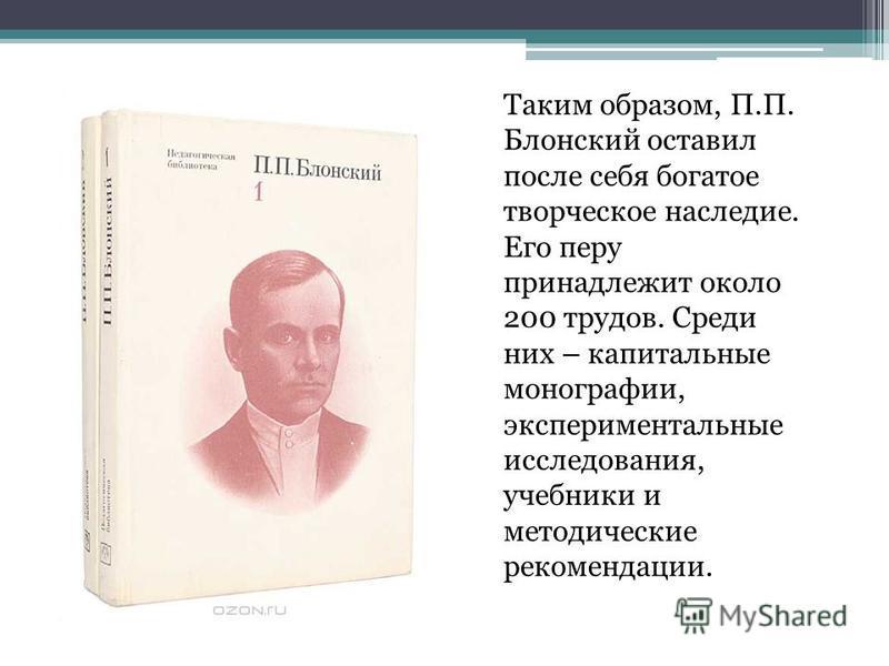 Таким образом, П.П. Блонский оставил после себя богатое творческое наследие. Его перу принадлежит около 200 трудов. Среди них – капитальные монографии, экспериментальные исследования, учебники и методические рекомендации.
