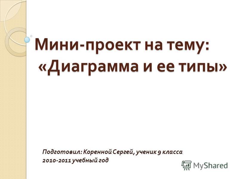Мини - проект на тему : « Диаграмма и ее типы » Подготовил : Коренной Сергей, ученик 9 класса 2010-2011 учебный год