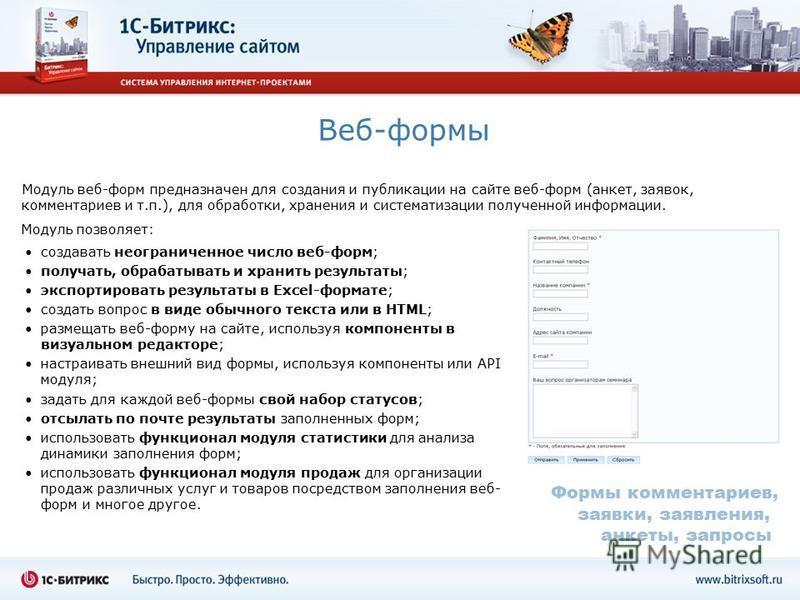 Веб-формы Модуль веб-форм предназначен для создания и публикации на сайте веб-форм (анкет, заявок, комментариев и т.п.), для обработки, хранения и систематизации полученной информации. создавать неограниченное число веб-форм; получать, обрабатывать и