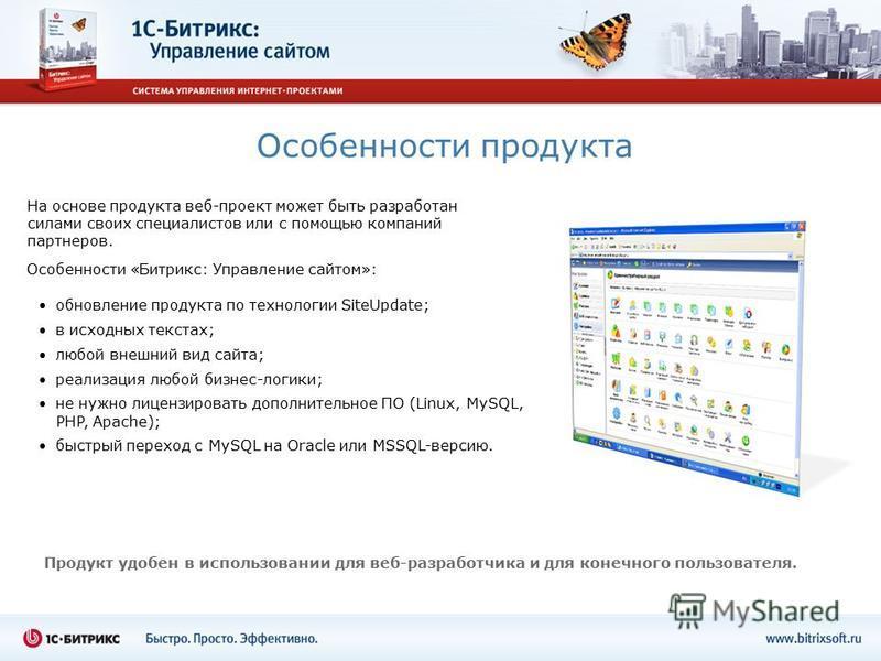 Особенности продукта обновление продукта по технологии SiteUpdate; в исходных текстах; любой внешний вид сайта; реализация любой бизнес-логики; не нужно лицензировать дополнительное ПО (Linux, MySQL, PHP, Apache); быстрый переход с MySQL на Oracle ил