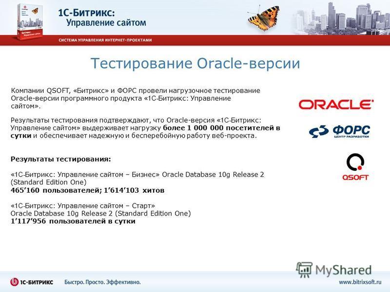 Тестирование Oracle-версии Результаты тестирования подтверждают, что Oracle-версия « 1С- Битрикс: Управление сайтом» выдерживает нагрузку более 1 000 000 посетителей в сутки и обеспечивает надежную и бесперебойную работу веб-проекта. Результаты тести