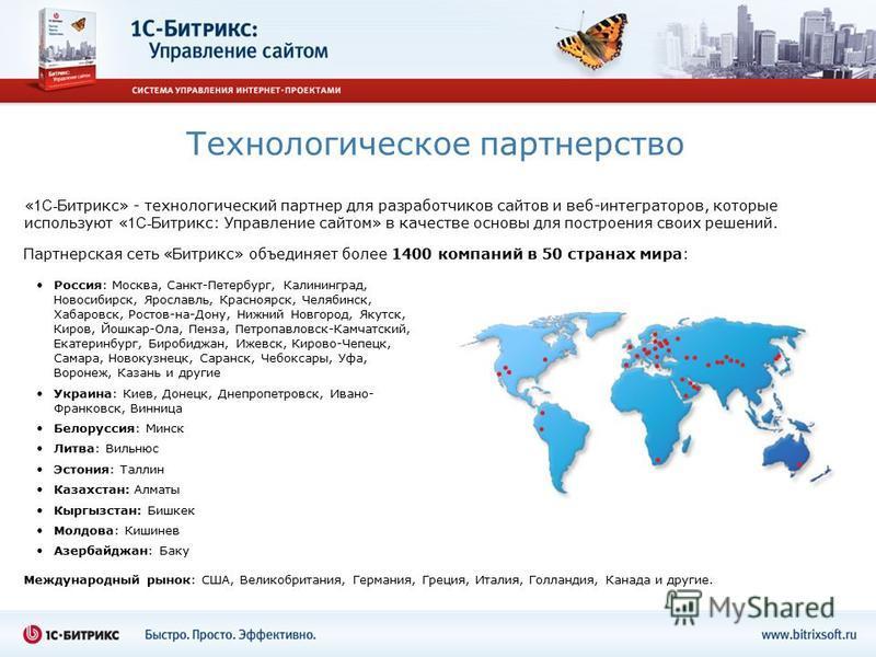 Технологическое партнерство « 1С- Битрикс» - технологический партнер для разработчиков сайтов и веб-интеграторов, которые используют « 1С- Битрикс: Управление сайтом» в качестве основы для построения своих решений. Россия: Москва, Санкт-Петербург, Ка