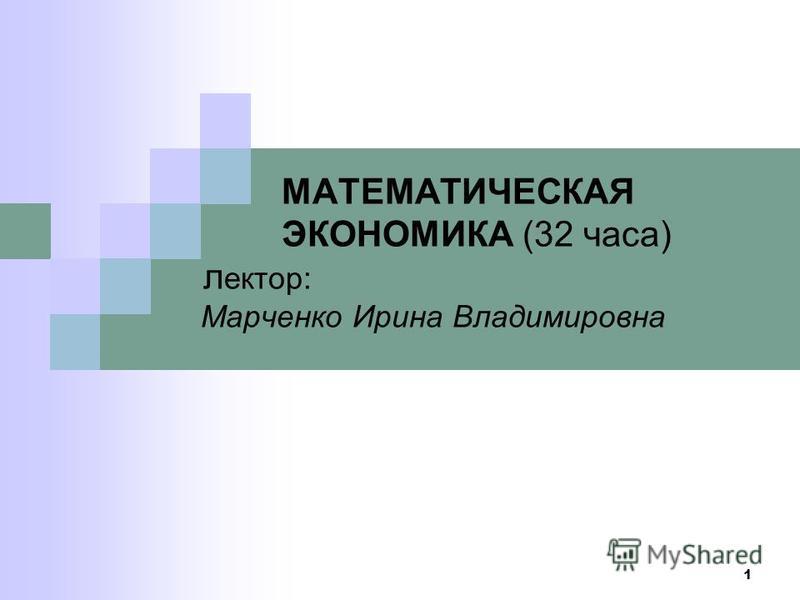 1 МАТЕМАТИЧЕСКАЯ ЭКОНОМИКА (32 часа) лектор: Марченко Ирина Владимировна