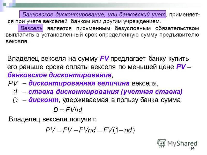 14 Владелец векселя на сумму FV предлагает банку купить его раньше срока оплаты векселя по меньшей цене PV – банковское дисконтирование, – дисконтированная величина векселя, – ставка дисконтирования (учетная ставка) – дисконт, удерживаемая в пользу б