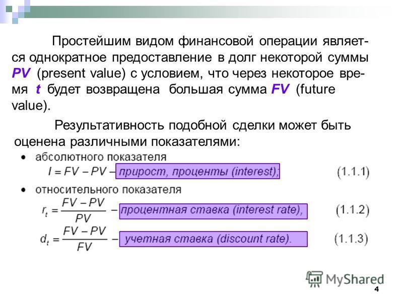 4 Простейшим видом финансовой операции являет- ся однократное предоставление в долг некоторой суммы PV (present value) с условием, что через некоторое время t будет возвращена большая сумма FV (future value). Результативность подобной сделки может бы