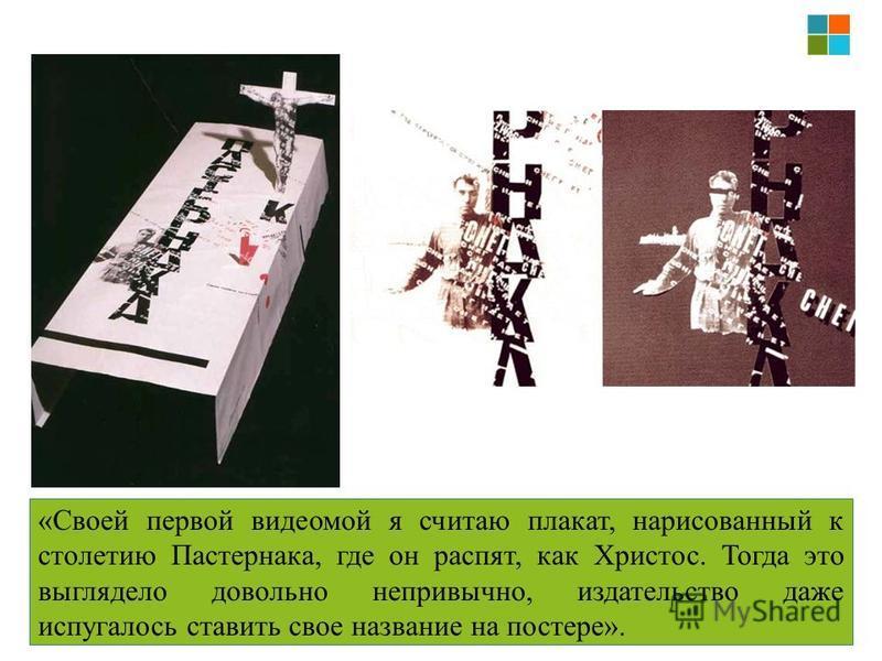 «Своей первой видео мой я считаю плакат, нарисованный к столетию Пастернака, где он распят, как Христос. Тогда это выглядело довольно непривычно, издательство даже испугалось ставить свое название на постере».