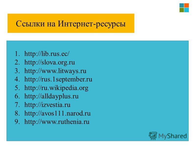 Ссылки на Интернет-ресурсы 1.http://lib.rus.ec/ 2.http://slova.org.ru 3.http://www.litways.ru 4.http://rus.1september.ru 5.http://ru.wikipedia.org 6.http://alldayplus.ru 7.http://izvestia.ru 8.http://avos111.narod.ru 9.http://www.ruthenia.ru