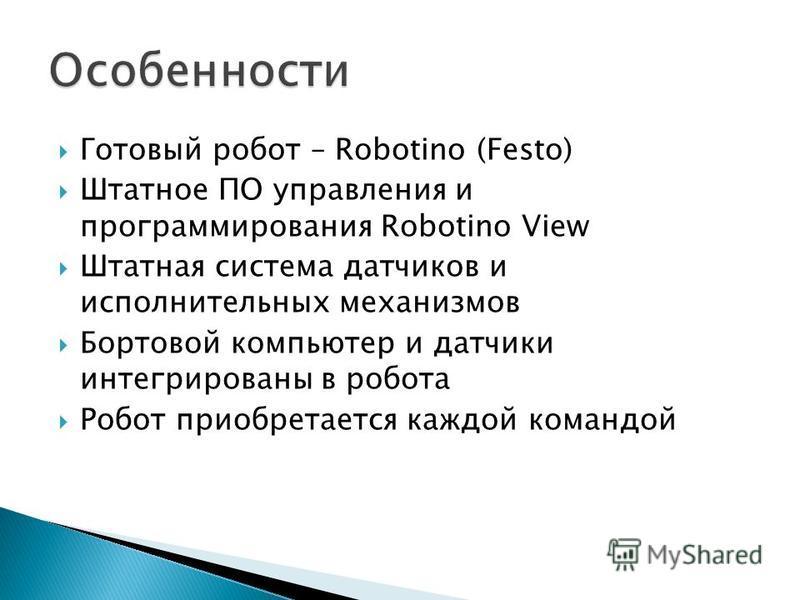 Готовый робот – Robotino (Festo) Штатное ПО управления и программирования Robotino View Штатная система датчиков и исполнительных механизмов Бортовой компьютер и датчики интегрированы в робота Робот приобретается каждой командой