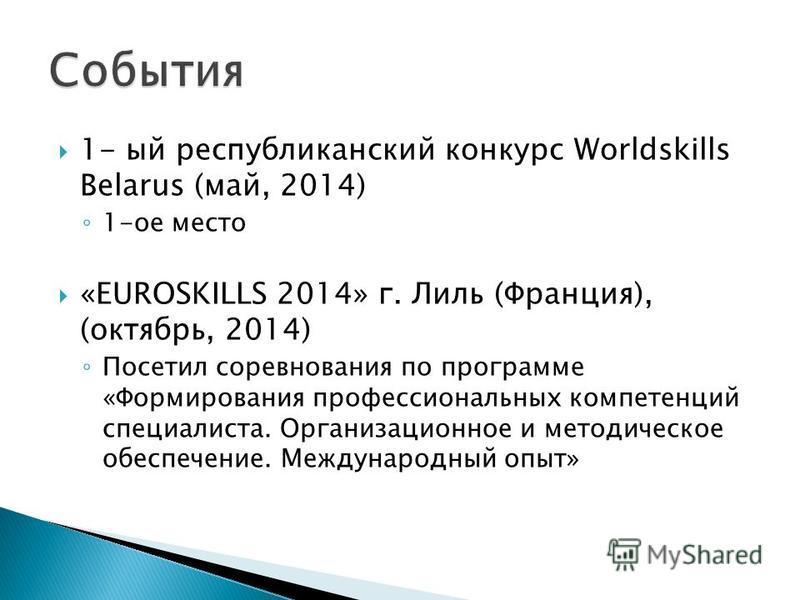 1- ый республиканский конкурс Worldskills Belarus (май, 2014) 1-ое место «EUROSKILLS 2014» г. Лиль (Франция), (октябрь, 2014) Посетил соревнования по программе «Формирования профессиональных компетенций специалиста. Организационное и методическое обе