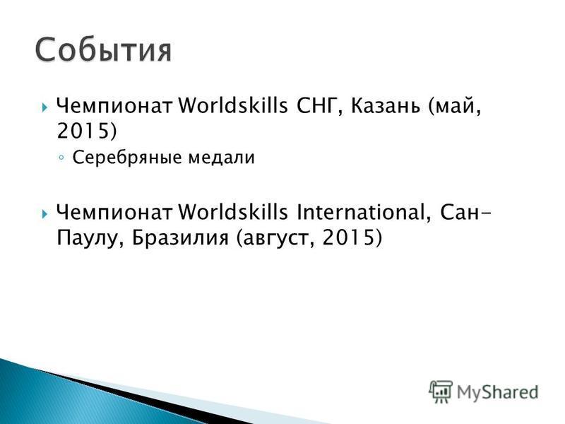 Чемпионат Worldskills СНГ, Казань (май, 2015) Серебряные медали Чемпионат Worldskills International, Сан- Паулу, Бразилия (август, 2015)