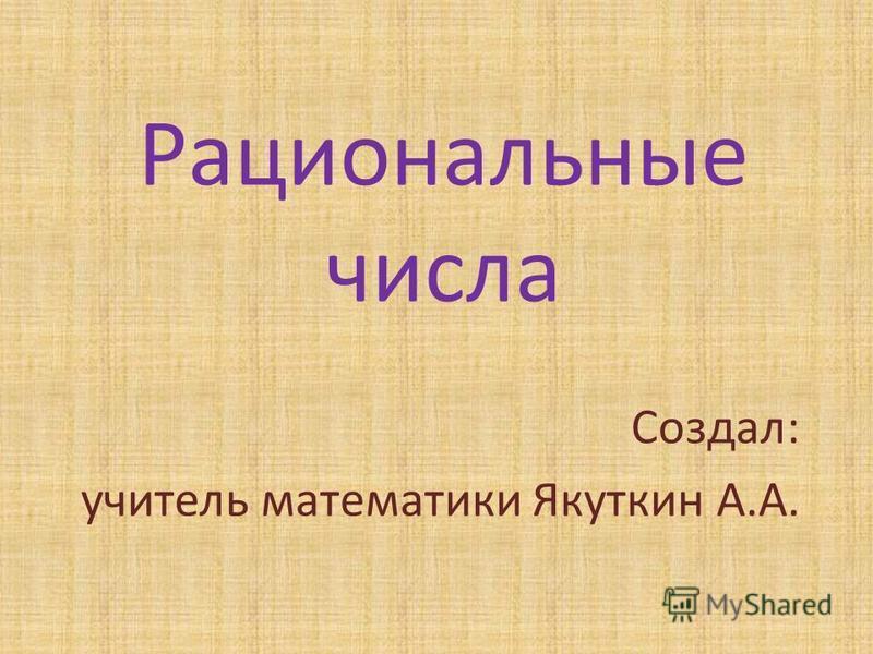 Рациональные числа Создал: учитель математики Якуткин А.А.