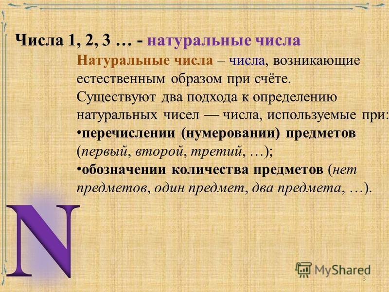 Числа 1, 2, 3 … - натуральные числа Натуральные числа – числа, возникающие естественным образом при счёте. Существуют два подхода к определению натуральных чисел числа, используемые при: перечислении (нумеровании) предметов (первый, второй, третий, …