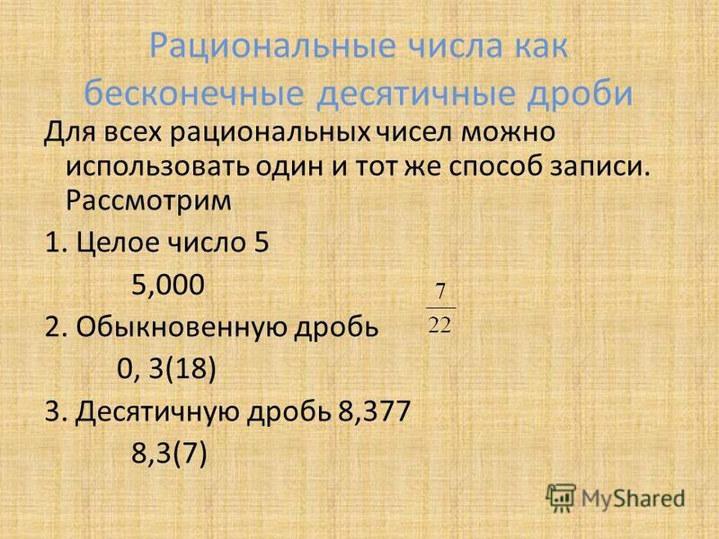 Рациональные числа как бесконечные десятичные дроби Для всех рациональных чисел можно использовать один и тот же способ записи. Рассмотрим 1. Целое число 5 5,000 2. Обыкновенную дробь 0, 3(18) 3. Десятичную дробь 8,377 8,3(7)