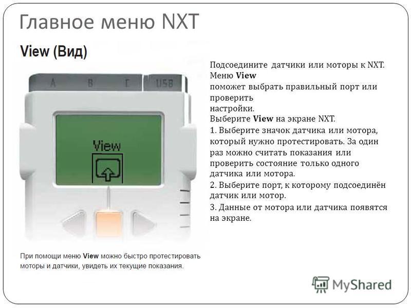 Главное меню NXT Подсоедините датчики или моторы к NXT. Меню View поможет выбрать правильный порт или проверить настройки. Выберите View на экране NXT. 1. Выберите значок датчика или мотора, который нужно протестировать. За один раз можно считать пок