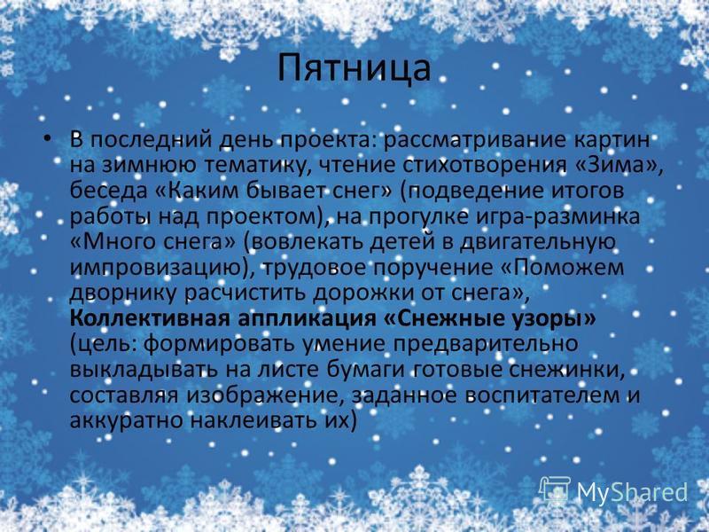 Пятница В последний день проекта: рассматривание картин на зимнюю тематику, чтение стихотворения «Зима», беседа «Каким бывает снег» (подведение итогов работы над проектом), на прогулке игра-разминка «Много снега» (вовлекать детей в двигательную импро