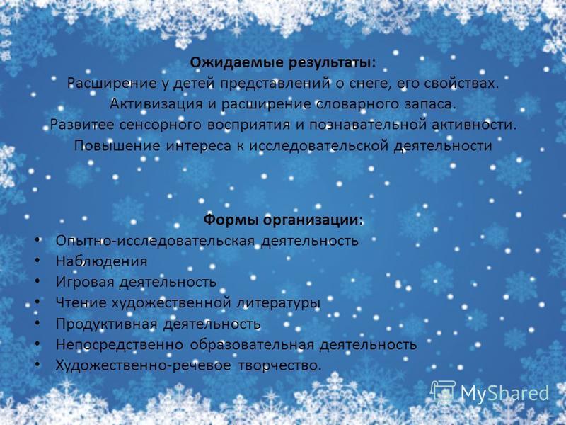 Ожидаемые результаты: Расширение у детей представлений о снеге, его свойствах. Активизация и расширение словарного запаса. Развитее сенсорного восприятия и познавательной активности. Повышение интереса к исследовательской деятельности Формы организац