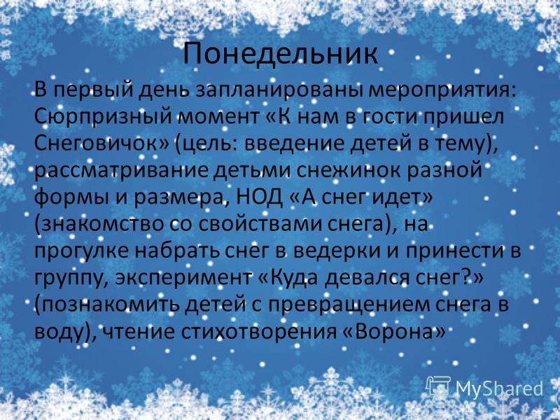 Понедельник В первый день запланированы мероприятия: Сюрпризный момент «К нам в гости пришел Снеговичок» (цель: введение детей в тему), рассматривание детьми снежинок разной формы и размера, НОД «А снег идет» (знакомство со свойствами снега), на прог