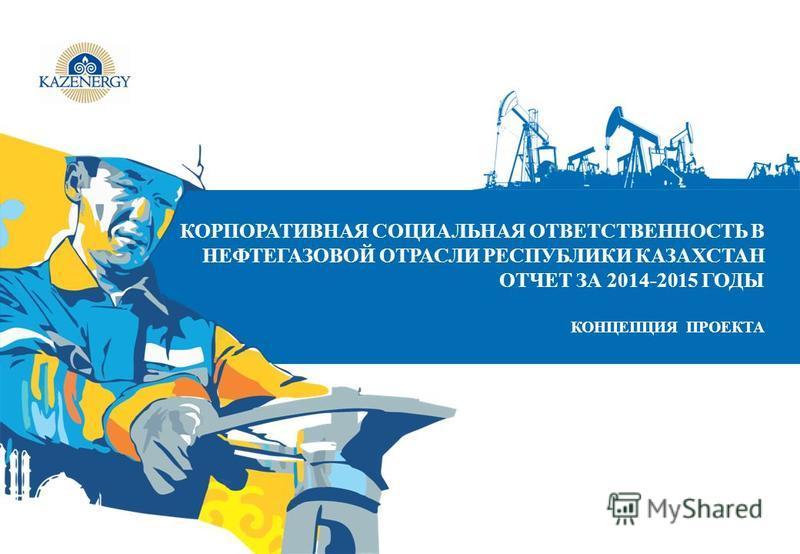 КОРПОРАТИВНАЯ СОЦИАЛЬНАЯ ОТВЕТСТВЕННОСТЬ В НЕФТЕГАЗОВОЙ ОТРАСЛИ РЕСПУБЛИКИ КАЗАХСТАН ОТЧЕТ ЗА 2014-2015 ГОДЫ КОНЦЕПЦИЯ ПРОЕКТА