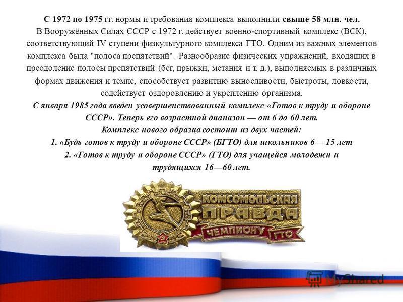 С 1972 по 1975 гг. нормы и требования комплекса выполнили свыше 58 млн. чел. В Вооружённых Силах СССР с 1972 г. действует военно-спортивный комплекс (ВСК), соответствующий IV ступени физкультурного комплекса ГТО. Одним из важных элементов комплекса б