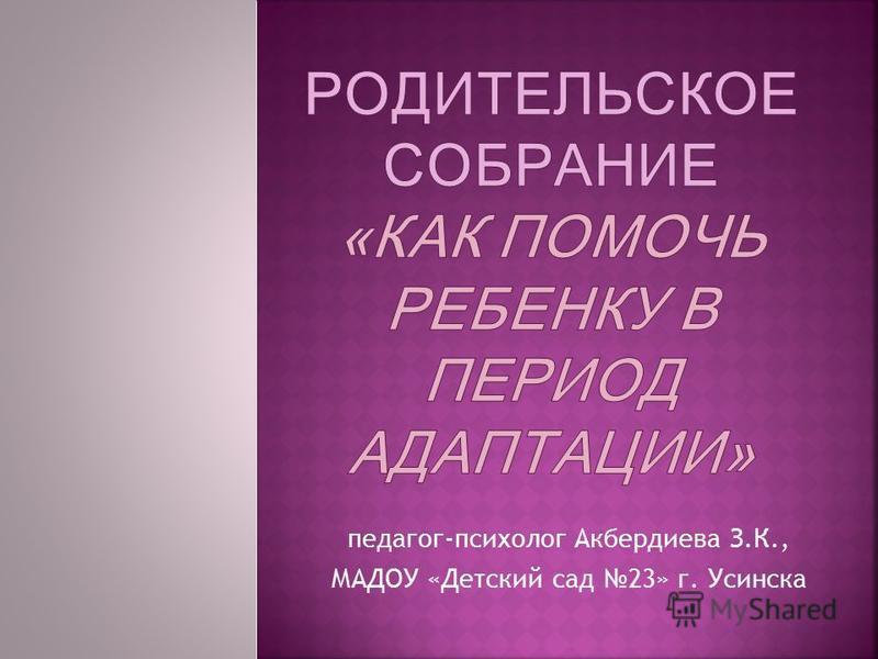 педагог-психолог Акбердиева З.К., МАДОУ «Детский сад 23» г. Усинска