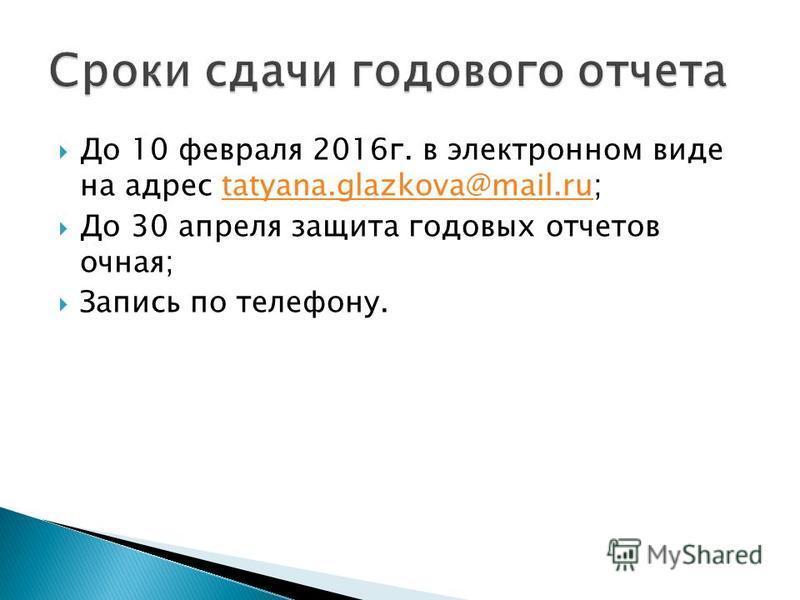 До 10 февраля 2016 г. в электронном виде на адрес tatyana.glazkova@mail.ru;tatyana.glazkova@mail.ru До 30 апреля защита годовых отчетов очная; Запись по телефону.