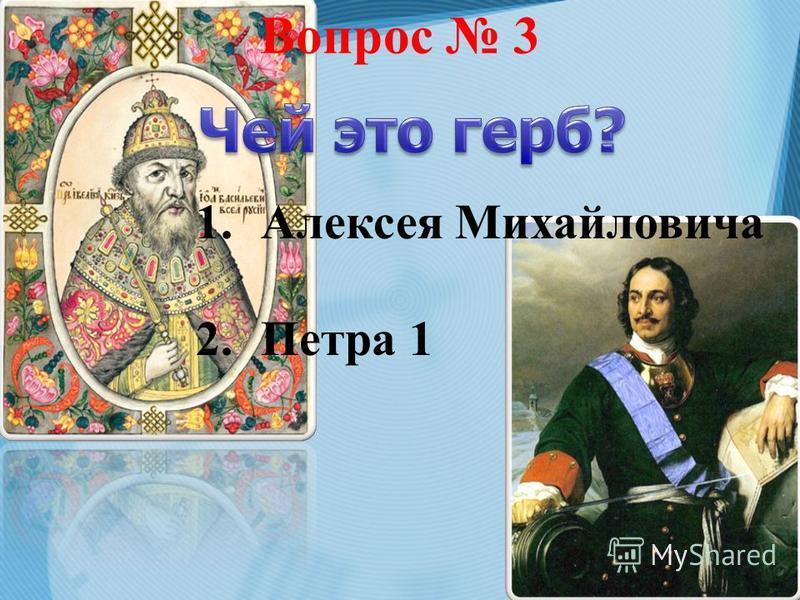 Вопрос 3 1. Алексея Михайловича 2. Петра 1